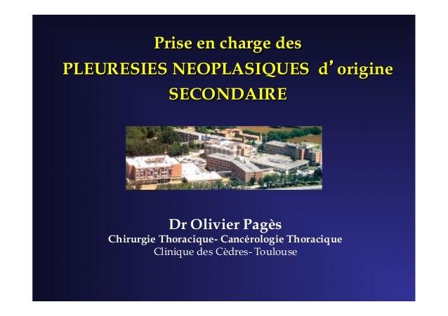 Prise en charge des PLEURESIES NEOPLASIQUES d'origine SECONDAIRE Dr Olivier Pagès Chirurgie Thoracique- Cancérologie Thora...