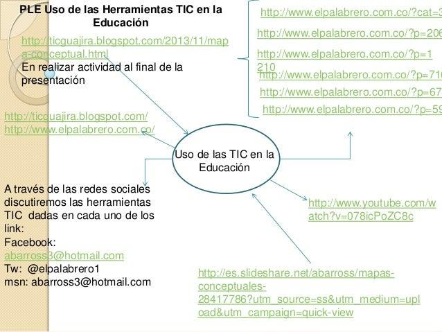 PLE Uso de las Herramientas TIC en la Educación http://ticguajira.blogspot.com/2013/11/map a-conceptual.html En realizar a...