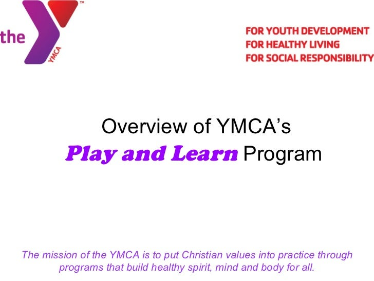Overview of YMCA's  Play and Learn  Program The mission of the YMCA is to put Christian values into practice through progr...