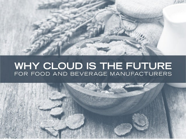 WHY CLOUD IS THE FUTURE  FOR FOOD AND BEVERAGE MANUFACTURERS