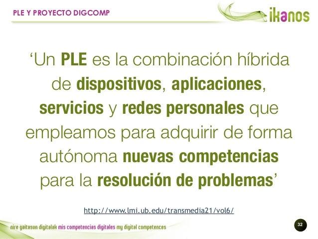 !32 PLE Y PROYECTO DIGCOMP 'Un PLE es la combinación híbrida de dispositivos, aplicaciones, servicios y redes personales q...