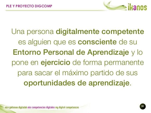 !35 PLE Y PROYECTO DIGCOMP Una persona digitalmente competente es alguien que es consciente de su Entorno Personal de Apre...