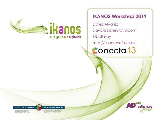 IKANOS Workshop 2014 David Álvarez david@conecta13.com @balhisay http://e-aprendizaje.es