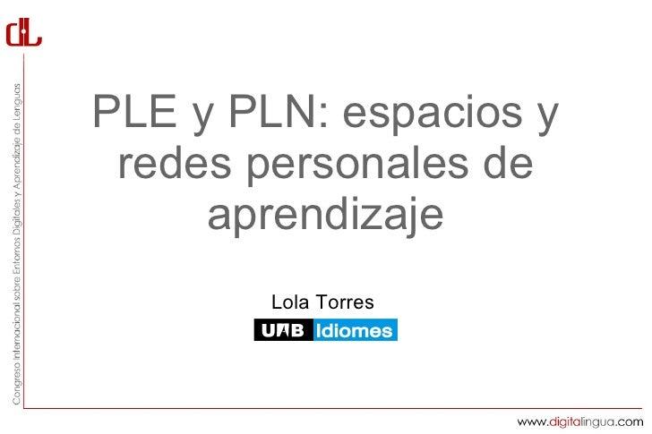 PLE y PLN: espacios y redes personales de     aprendizaje        Lola Torres