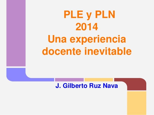 PLE y PLN2014Una experiencia docente inevitableJ. Gilberto Ruz Nava