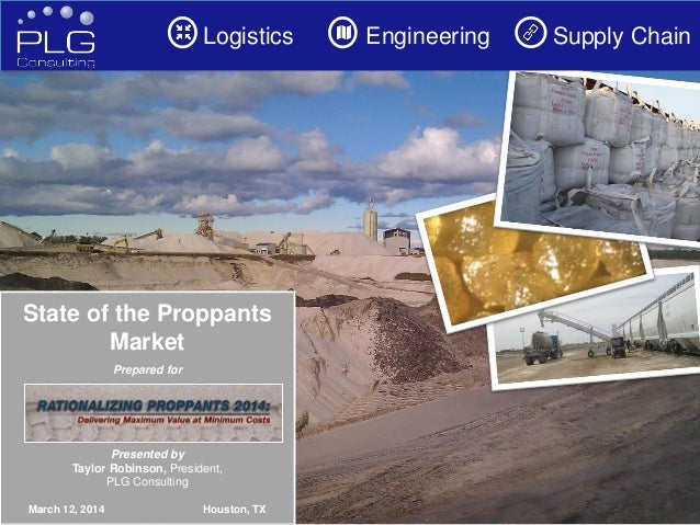 1 Logistics Engineering Supply Chain State of the Proppants Market Prepared for Presented by Taylor Robinson, President, P...