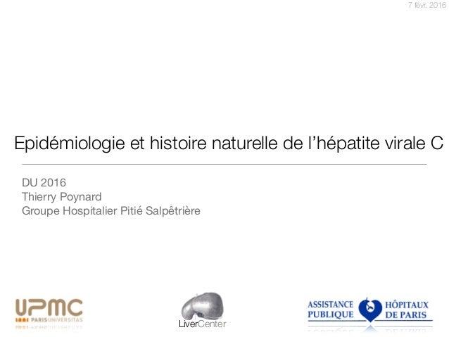 7 févr. 2016 LiverCenter Epidémiologie et histoire naturelle de l'hépatite virale C DU 2016  Thierry Poynard  Groupe Hospi...