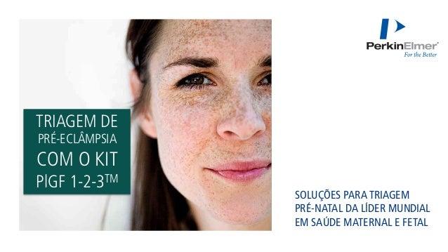 TRIAGEM DE PRÉ-ECLÂMPSIA COM O KIT PlGF 1-2-3TM SOLUÇÕES PARA TRIAGEM PRÉ-NATAL DA LÍDER MUNDIAL EM SAÚDE MATERNAL E FETAL