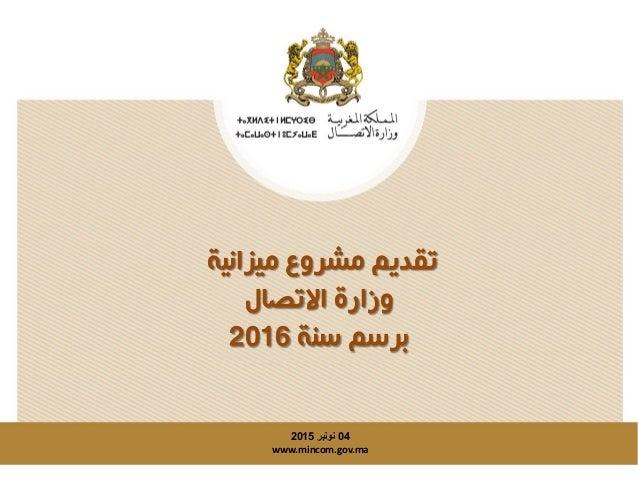 ميزانية مشروع تقديم االتصال وزارة سنة برسم2016 04نونبر2015 www.mincom.gov.ma