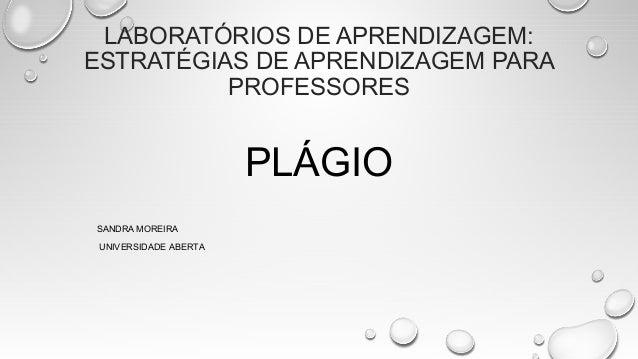 LABORATÓRIOS DE APRENDIZAGEM: ESTRATÉGIAS DE APRENDIZAGEM PARA PROFESSORES PLÁGIO SANDRA MOREIRA UNIVERSIDADE ABERTA