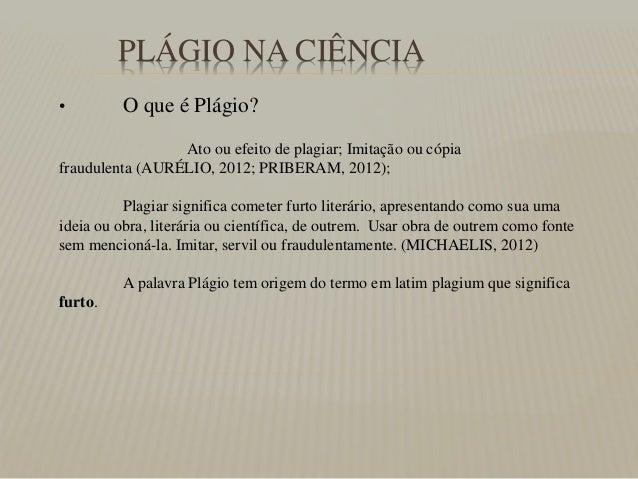PLÁGIO NA CIÊNCIA • O que é Plágio? Ato ou efeito de plagiar; Imitação ou cópia fraudulenta (AURÉLIO, 2012; PRIBERAM, 2012...