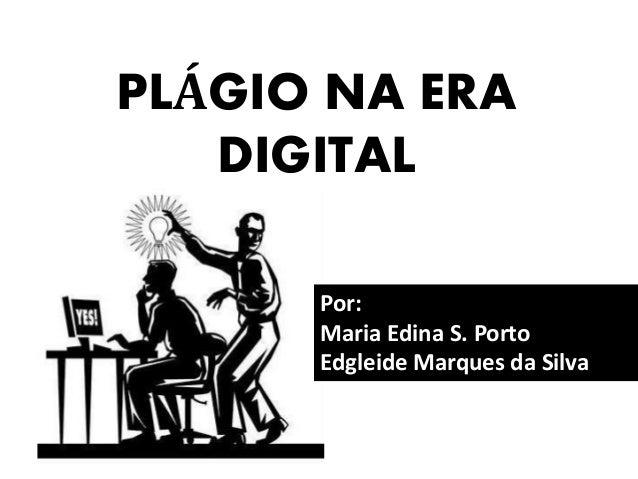 PLÁGIO NA ERA DIGITAL Por: Maria Edina S. Porto Edgleide Marques da Silva