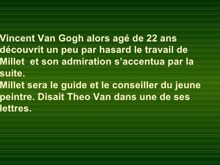 Vincent Van Gogh alors agé de 22 ansdécouvrit un peu par hasard le travail deMillet et son admiration s'accentua par lasui...