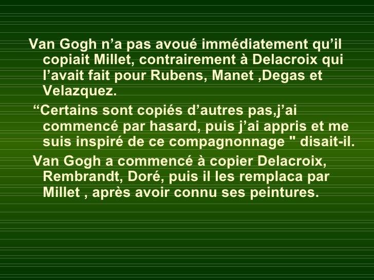 Van Gogh n'a pas avoué immédiatement qu'il  copiait Millet, contrairement à Delacroix qui  l'avait fait pour Rubens, Manet...