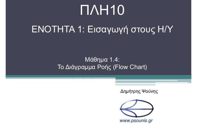 ΠΛΗ10 ΕΝΟΤΗΤΑ 1: Εισαγωγή στους Η/Υ Μάθηµα 1.4: Το ∆ιάγραµµα Ροής (Flow Chart) ∆ηµήτρης Ψούνης