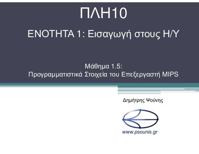 ΠΛΗ10 ΕΝΟΤΗΤΑ 1: Εισαγωγή στους Η/Υ Μάθηµα 1.5: Προγραµµατιστικά Στοιχεία του Επεξεργαστή MIPS ∆ηµήτρης Ψούνης