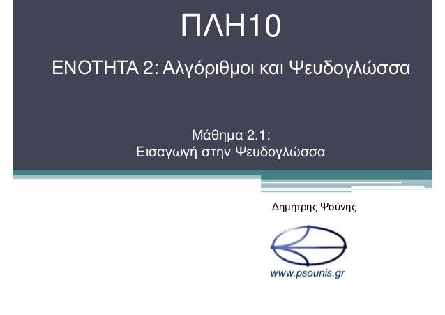 ΠΛΗ10 ΕΝΟΤΗΤΑ 2: Αλγόριθµοι και Ψευδογλώσσα Μάθηµα 2.1: Εισαγωγή στην Ψευδογλώσσα ∆ηµήτρης Ψούνης