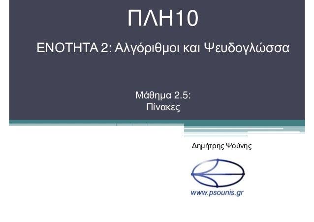 ΠΛΗ10 ΕΝΟΤΗΤΑ 2: Αλγόριθµοι και Ψευδογλώσσα Μάθηµα 2.5: Πίνακες ∆ηµήτρης Ψούνης