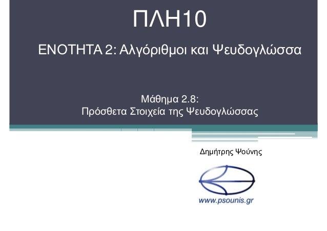 ΠΛΗ10 ΕΝΟΤΗΤΑ 2: Αλγόριθµοι και Ψευδογλώσσα Μάθηµα 2.8: Πρόσθετα Στοιχεία της Ψευδογλώσσας ∆ηµήτρης Ψούνης