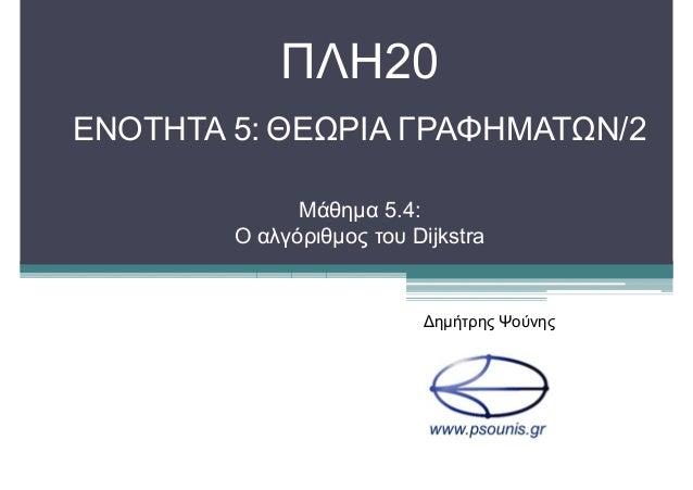 ΠΛΗ20 ΕΝΟΤΗΤΑ 5: ΘΕΩΡΙΑ ΓΡΑΦΗΜΑΤΩΝ/2 Μάθηµα 5.4: Ο αλγόριθµος του Dijkstra ∆ηµήτρης Ψούνης