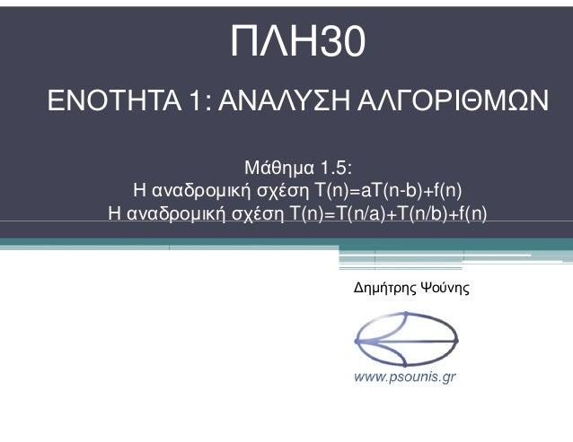 ΠΛΗ30 ΕΝΟΤΗΤΑ 1: ΑΝΑΛΥΣΗ ΑΛΓΟΡΙΘΜΩΝ Μάθηµα 1.5: Η αναδροµική σχέση T(n)=aT(n-b)+f(n) Η αναδροµική σχέση T(n)=T(n/a)+T(n/b)...