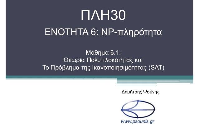ΠΛΗ30 ΕΝΟΤΗΤΑ 6: NP-πληρότητα Μάθηµα 6.1: Θεωρία Πολυπλοκότητας και Το Πρόβληµα της Ικανοποιησιµότητας (SAT) ∆ηµήτρης Ψούν...