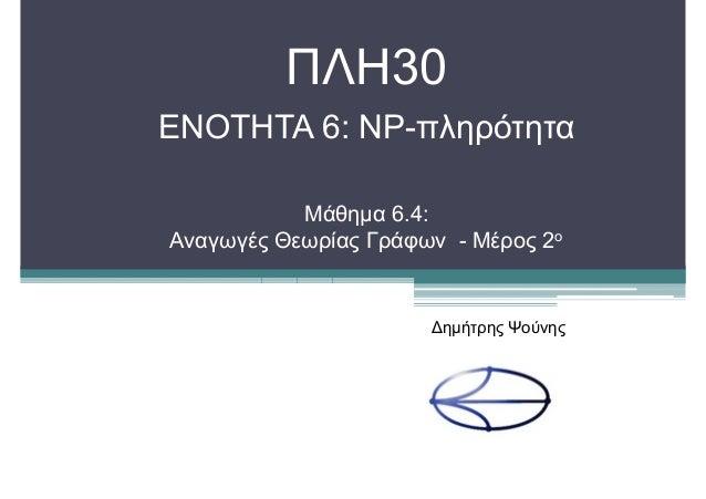 ΠΛΗ30 ΕΝΟΤΗΤΑ 6: NP-πληρότητα Μάθηµα 6.4: Αναγωγές Θεωρίας Γράφων - Μέρος 2ο ∆ηµήτρης Ψούνης