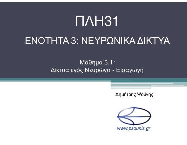ΠΛΗ31 ΕΝΟΤΗΤΑ 3: ΝΕΥΡΩΝΙΚΑ ∆ΙΚΤΥΑ Μάθηµα 3.1: ∆ίκτυα ενός Νευρώνα - Εισαγωγή ∆ηµήτρης Ψούνης