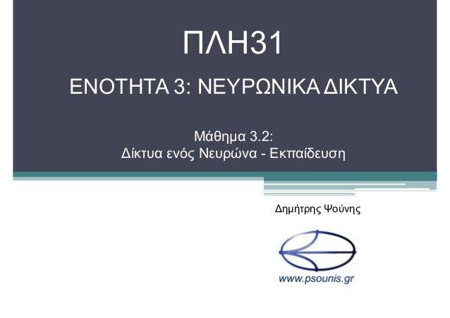 ΠΛΗ31 ΕΝΟΤΗΤΑ 3: ΝΕΥΡΩΝΙΚΑ ∆ΙΚΤΥΑ Μάθηµα 3.2: ∆ίκτυα ενός Νευρώνα - Εκπαίδευση ∆ηµήτρης Ψούνης