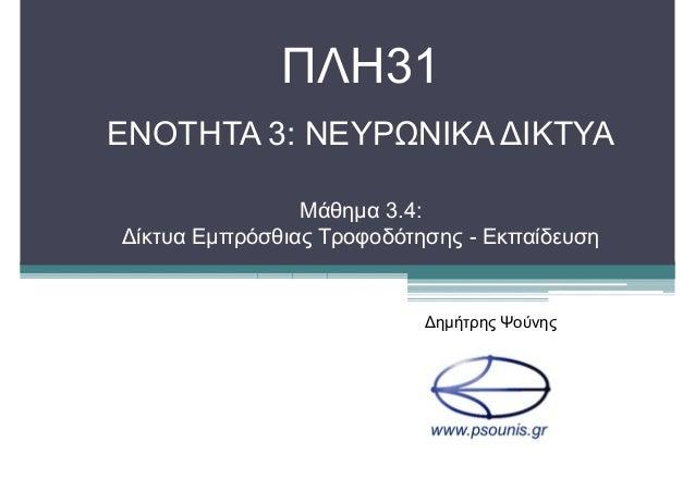 ΠΛΗ31 ΕΝΟΤΗΤΑ 3: ΝΕΥΡΩΝΙΚΑ ∆ΙΚΤΥΑ Μάθηµα 3.4: ∆ίκτυα Εµπρόσθιας Τροφοδότησης - Εκπαίδευση ∆ηµήτρης Ψούνης