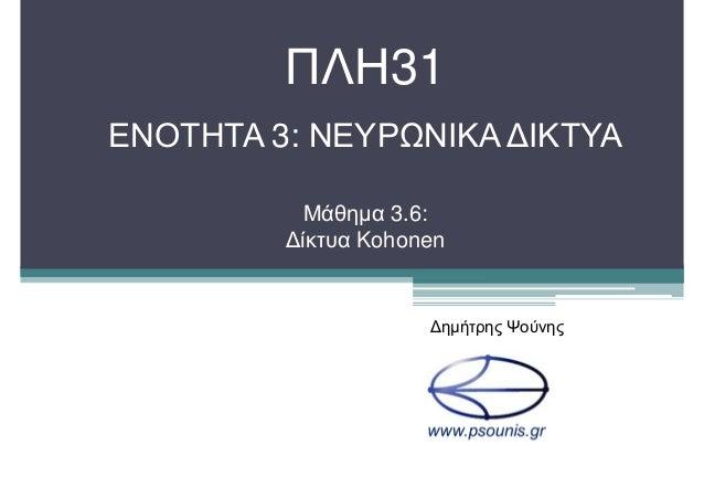 ΠΛΗ31 ΕΝΟΤΗΤΑ 3: ΝΕΥΡΩΝΙΚΑ ∆ΙΚΤΥΑ Μάθηµα 3.6: ∆ίκτυα Kohonen ∆ηµήτρης Ψούνης