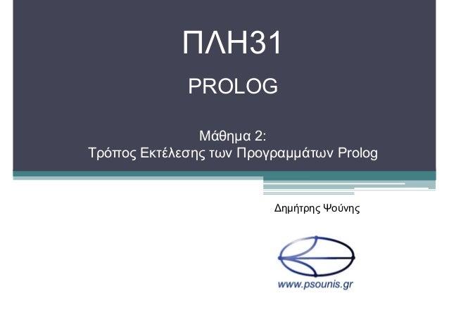 ΠΛΗ31 PROLOG Μάθηµα 2: Τρόπος Εκτέλεσης των Προγραµµάτων Prolog ∆ηµήτρης Ψούνης