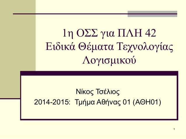 1η ΟΣΣ για ΠΛΗ 42 Ειδικά Θέματα Τεχνολογίας Λογισμικού Νίκος Τσέλιος 2014-2015: Τμήμα Αθήνας 01 (ΑΘΗ01) 1