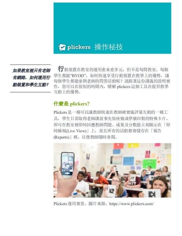 """行動裝置在教室的運用愈來愈多元,但不是每間教室、每個 學生都能""""BYOD""""。如何快速享受行動裝置在教學上的優勢,讓 每個學生都能參與老師的問答活動呢?請跟著這份講義的說明實 作,您可以在很短的時間內,瞭解 plickers 這個工具在提昇教學 ..."""
