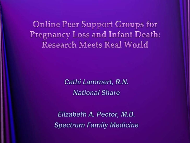 Online Peer Support Groups for Pregnancy Loss and Infant Death: Research Meets Real World<br />CathiLammert, R.N.<br />Nat...