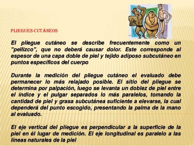 """PLIEGUES CUTÁNEOSEl pliegue cutáneo se describe frecuentemente como un""""pellizco"""", que no deberá causar dolor. Este corresp..."""