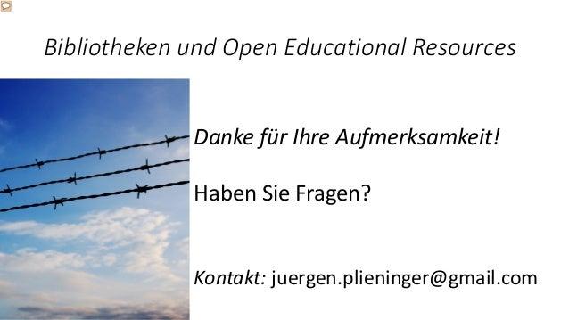 Bibliotheken und Open Educational Resources Danke für Ihre Aufmerksamkeit! Haben Sie Fragen? Kontakt: juergen.plieninger@g...