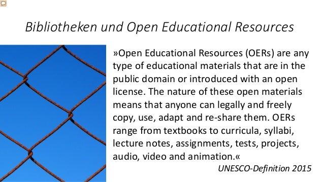 Bibliotheken und Open Educational Resources »Open Educational Resources (OERs) are any type of educational materials that ...