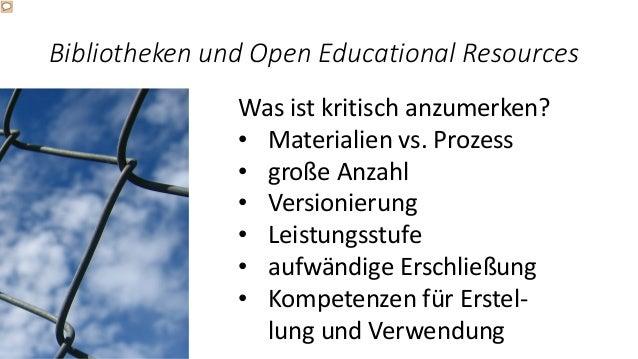 Bibliotheken und Open Educational Resources Was ist kritisch anzumerken? • Materialien vs. Prozess • große Anzahl • Versio...