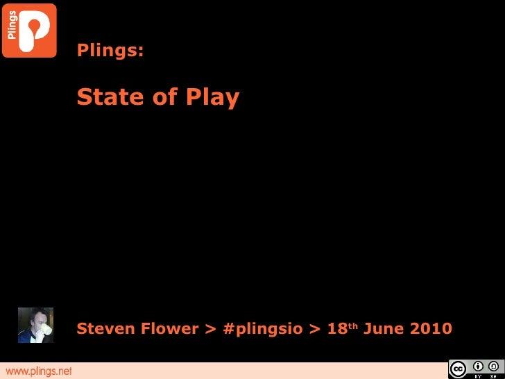 Plings: State of Play Steven Flower > #plingsio > 18 th  June 2010