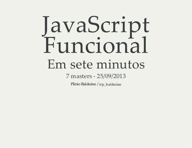 JavaScript Funcional Emseteminutos 7masters‑25/09/2013 PlínioBalduino/@p_balduino