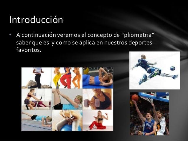 """• A continuación veremos el concepto de """"pliometria""""saber que es y como se aplica en nuestros deportesfavoritos.Introducción"""