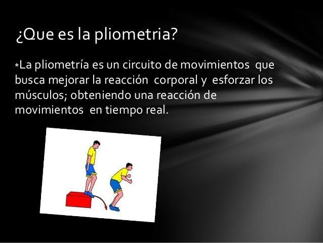 *La pliometría es un circuito de movimientos quebusca mejorar la reacción corporal y esforzar losmúsculos; obteniendo una ...