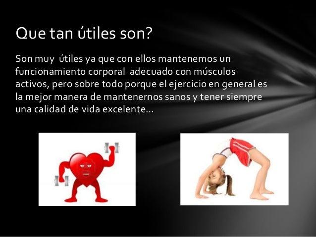 Son muy útiles ya que con ellos mantenemos unfuncionamiento corporal adecuado con músculosactivos, pero sobre todo porque ...