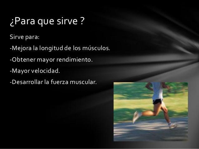 Sirve para:-Mejora la longitud de los músculos.-Obtener mayor rendimiento.-Mayor velocidad.-Desarrollar la fuerza muscular...