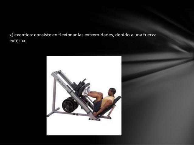 3) exentica: consiste en flexionar las extremidades, debido a una fuerzaexterna.