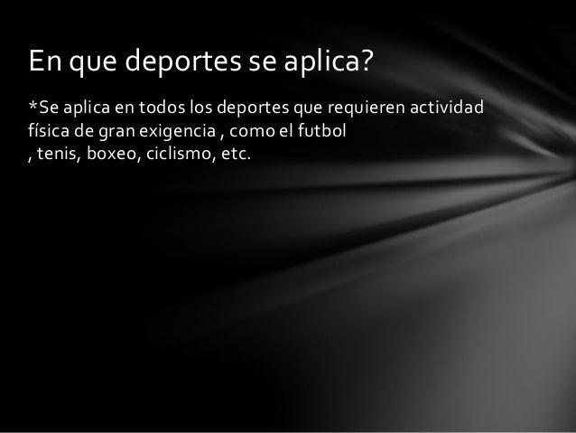 *Se aplica en todos los deportes que requieren actividadfísica de gran exigencia , como el futbol, tenis, boxeo, ciclismo,...