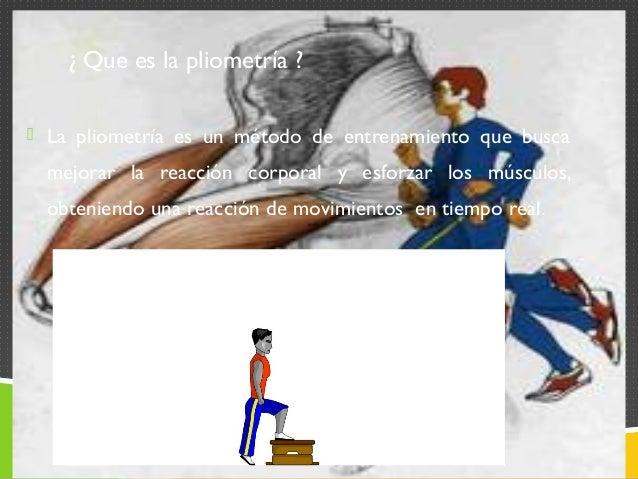 ¿ Que es la pliometría ?   La pliometría es un método de entrenamiento que busca  mejorar la reacción corporal y esforzar...