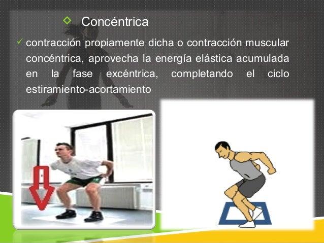  Concéntrica   contracción propiamente dicha o contracción muscular  concéntrica, aprovecha la energía elástica acumulad...