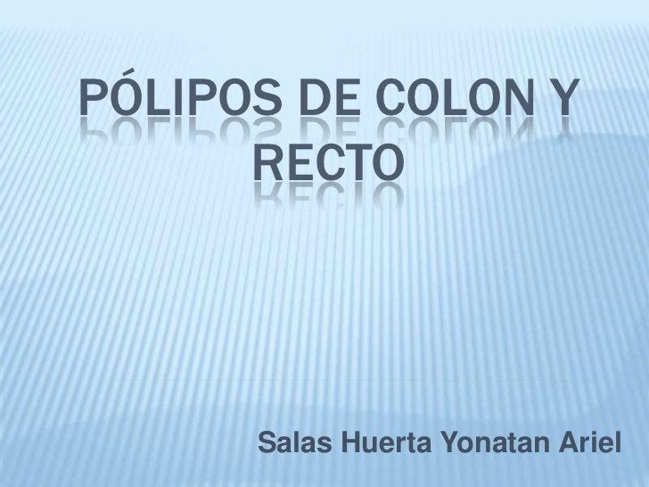 PÓLIPOS DE COLON Y      RECTO      Salas Huerta Yonatan Ariel